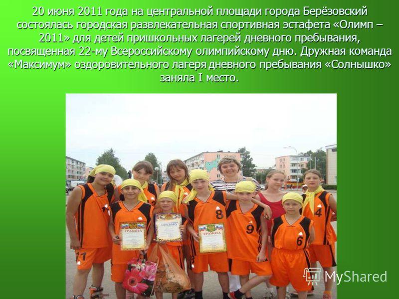 20 июня 2011 года на центральной площади города Берёзовский состоялась городская развлекательная спортивная эстафета «Олимп – 2011» для детей пришкольных лагерей дневного пребывания, посвященная 22-му Всероссийскому олимпийскому дню. Дружная команда