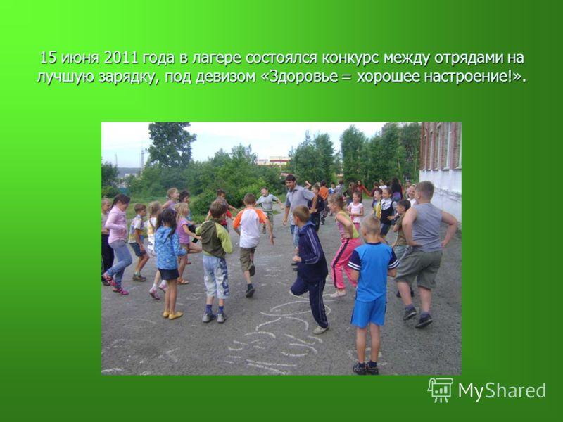 15 июня 2011 года в лагере состоялся конкурс между отрядами на лучшую зарядку, под девизом «Здоровье = хорошее настроение!».