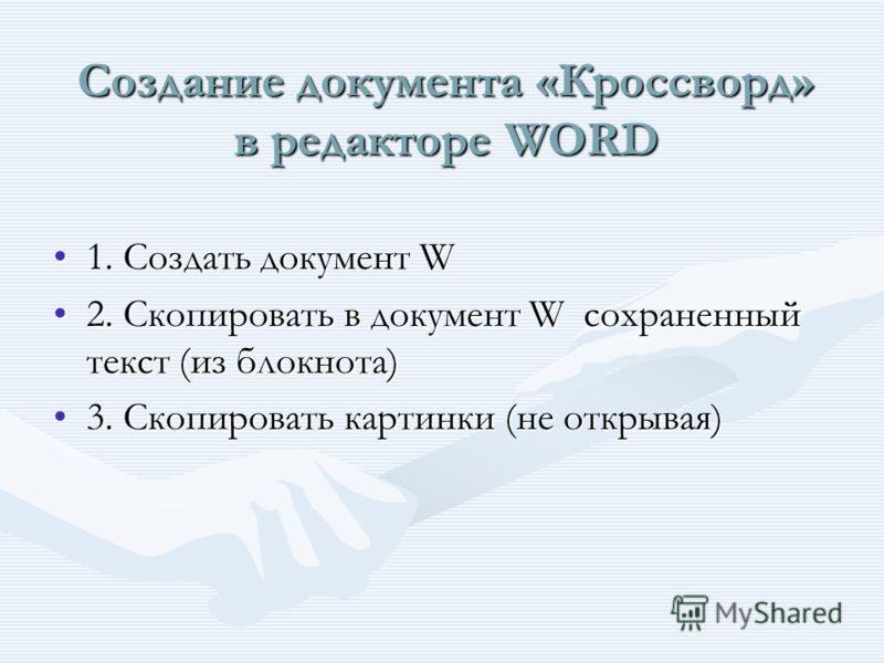 Создание документа «Кроссворд» в редакторе WORD 1. Создать документ W1. Создать документ W 2. Скопировать в документ W сохраненный текст (из блокнота)2. Скопировать в документ W сохраненный текст (из блокнота) 3. Скопировать картинки (не открывая)3.