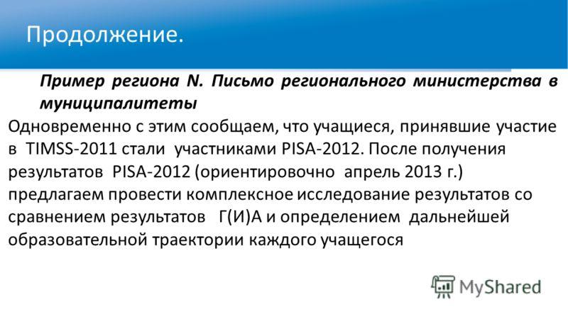 Продолжение. Пример региона N. Письмо регионального министерства в муниципалитеты Одновременно с этим сообщаем, что учащиеся, принявшие участие в TIMSS-2011 стали участниками PISA-2012. После получения результатов PISA-2012 (ориентировочно апрель 201
