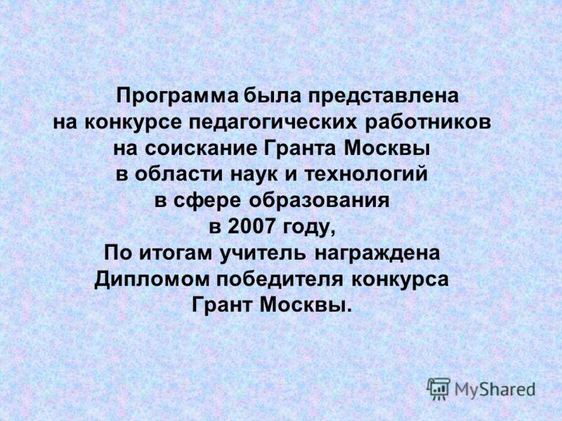 Программа была представлена на конкурсе педагогических работников на соискание Гранта Москвы в области наук и технологий в сфере образования в 2007 году, По итогам учитель награждена Дипломом победителя конкурса Грант Москвы.