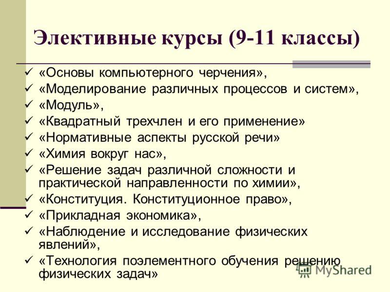 Элективные курсы (9-11 классы) «Основы компьютерного черчения», «Моделирование различных процессов и систем», «Модуль», «Квадратный трехчлен и его применение» «Нормативные аспекты русской речи» «Химия вокруг нас», «Решение задач различной сложности и