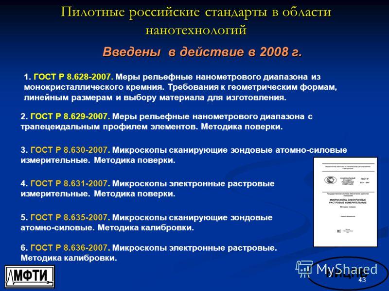43 Пилотные российские стандарты в области нанотехнологий Введены в действие в 2008 г. 4. ГОСТ Р 8.631-2007. Микроскопы электронные растровые измерительные. Методика поверки. 1. ГОСТ Р 8.628-2007. Меры рельефные нанометрового диапазона из монокристал