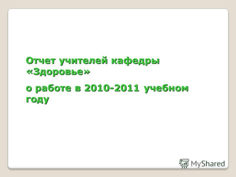 Отчет учителей кафедры «Здоровье» о работе в 2010-2011 учебном году