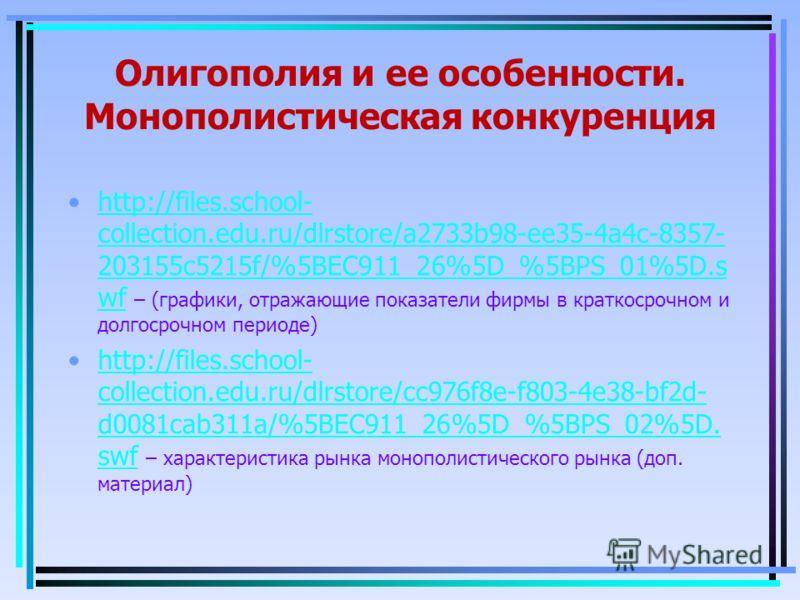 Олигополия и ее особенности. Монополистическая конкуренция http://files.school- collection.edu.ru/dlrstore/a2733b98-ee35-4a4c-8357- 203155c5215f/%5BEC911_26%5D_%5BPS_01%5D.s wf – (графики, отражающие показатели фирмы в краткосрочном и долгосрочном пе