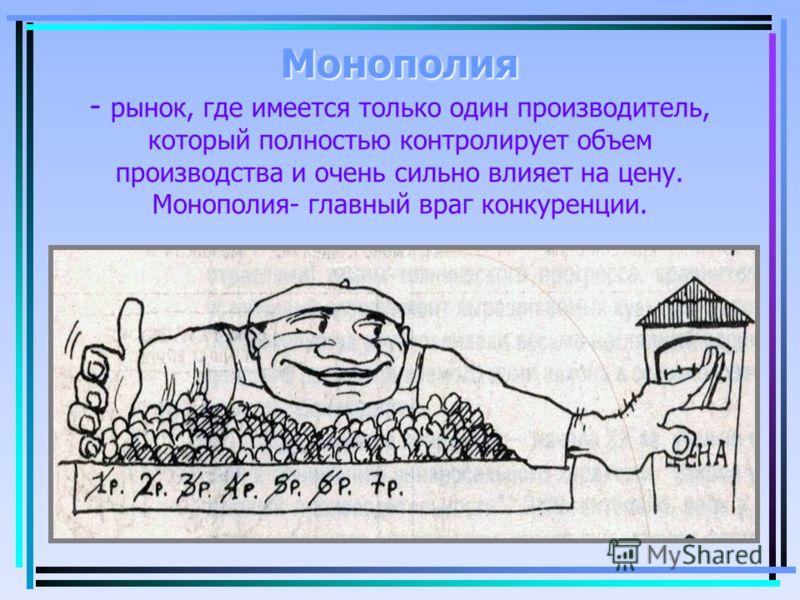 Монополия Монополия - рынок, где имеется только один производитель, который полностью контролирует объем производства и очень сильно влияет на цену. Монополия- главный враг конкуренции.