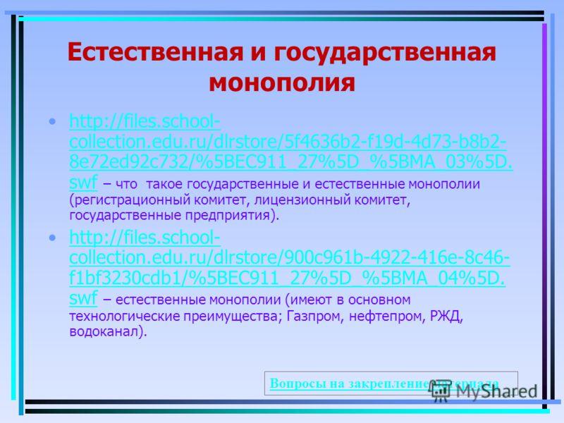 Естественная и государственная монополия http://files.school- collection.edu.ru/dlrstore/5f4636b2-f19d-4d73-b8b2- 8e72ed92c732/%5BEC911_27%5D_%5BMA_03%5D. swf – что такое государственные и естественные монополии (регистрационный комитет, лицензионный