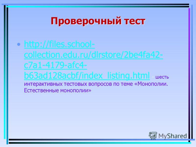 Проверочный тест http://files.school- collection.edu.ru/dlrstore/2be4fa42- c7a1-4179-afc4- b63ad128acbf/index_listing.html - шесть интерактивных тестовых вопросов по теме «Монополии. Естественные монополии»http://files.school- collection.edu.ru/dlrst