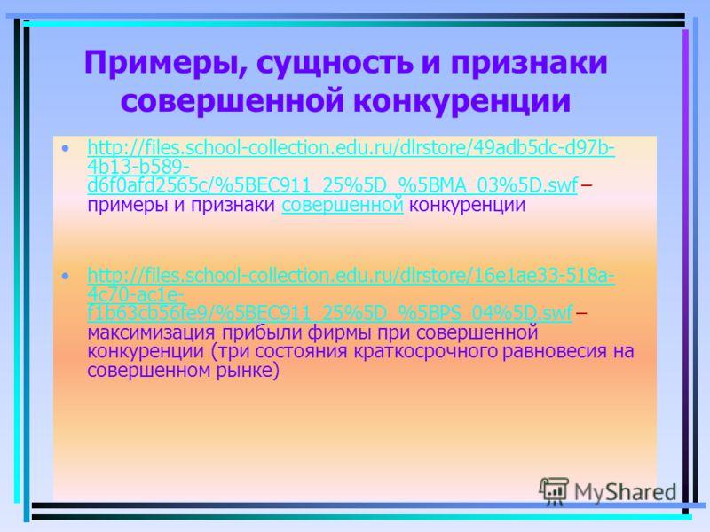 Примеры, сущность и признаки совершенной конкуренции http://files.school-collection.edu.ru/dlrstore/49adb5dc-d97b- 4b13-b589- d6f0afd2565c/%5BEC911_25%5D_%5BMA_03%5D.swf – примеры и признаки совершенной конкуренцииhttp://files.school-collection.edu.r