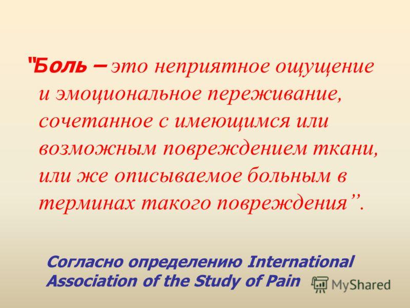 Согласно определению International Association of the Study of Pain Б оль – это неприятное ощущение и эмоциональное переживание, сочетанное с имеющимся или возможным повреждением ткани, или же описываемое больным в терминах такого повреждения.