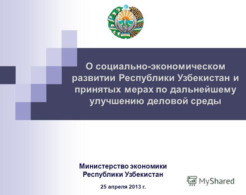 О социально-экономическом развитии Республики Узбекистан и принятых мерах по дальнейшему улучшению деловой среды Министерство экономики Республики Узбекистан 25 апреля 2013 г.