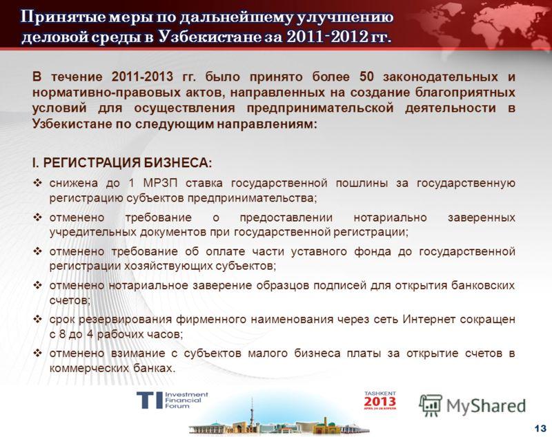 - 13 - В течение 2011-2013 гг. было принято более 50 законодательных и нормативно-правовых актов, направленных на создание благоприятных условий для осуществления предпринимательской деятельности в Узбекистане по следующим направлениям: I. РЕГИСТРАЦИ