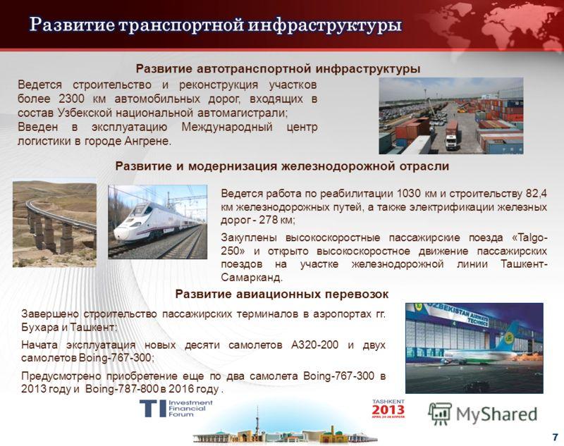 - 7 - Развитие автотранспортной инфраструктуры Ведется строительство и реконструкция участков более 2300 км автомобильных дорог, входящих в состав Узбекской национальной автомагистрали; Введен в эксплуатацию Международный центр логистики в городе Анг