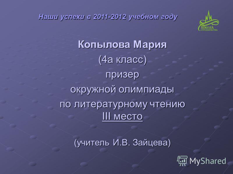 Копылова Мария (4а класс) призер окружной олимпиады по литературному чтению III место (учитель И.В. Зайцева) Наши успехи в 2011-2012 учебном году