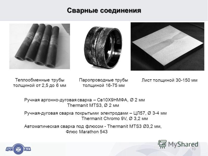Сварные соединения 10 Теплообменные трубы толщиной от 2,5 до 6 мм Паропроводные трубы толщиной 16-75 мм Лист толщиной 30-150 мм Ручная аргонно-дуговая сварка – Св10Х9НМФА, Ø 2 мм Thermanit MTS3, Ø 2 мм Ручная-дуговая сварка покрытыми электродами – ЦЛ