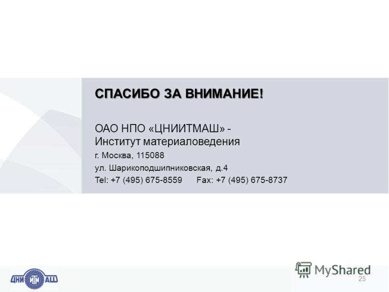 СПАСИБО ЗА ВНИМАНИЕ! ОАО НПО «ЦНИИТМАШ» - Институт материаловедения г. Москва, 115088 ул. Шарикоподшипниковская, д.4 Tel: +7 (495) 675-8559 Fax: +7 (495) 675-8737 25