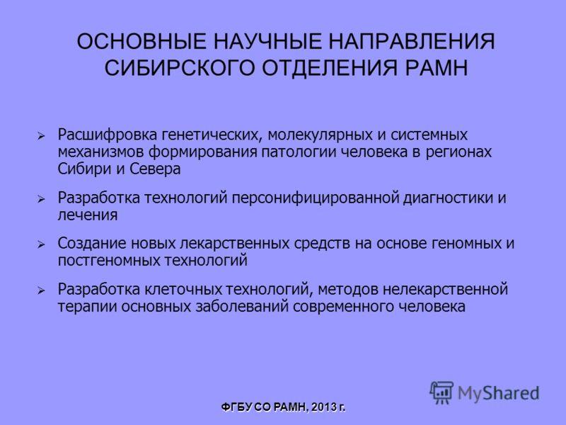 ОСНОВНЫЕ НАУЧНЫЕ НАПРАВЛЕНИЯ СИБИРСКОГО ОТДЕЛЕНИЯ РАМН Расшифровка генетических, молекулярных и системных механизмов формирования патологии человека в регионах Сибири и Севера Разработка технологий персонифицированной диагностики и лечения Создание н