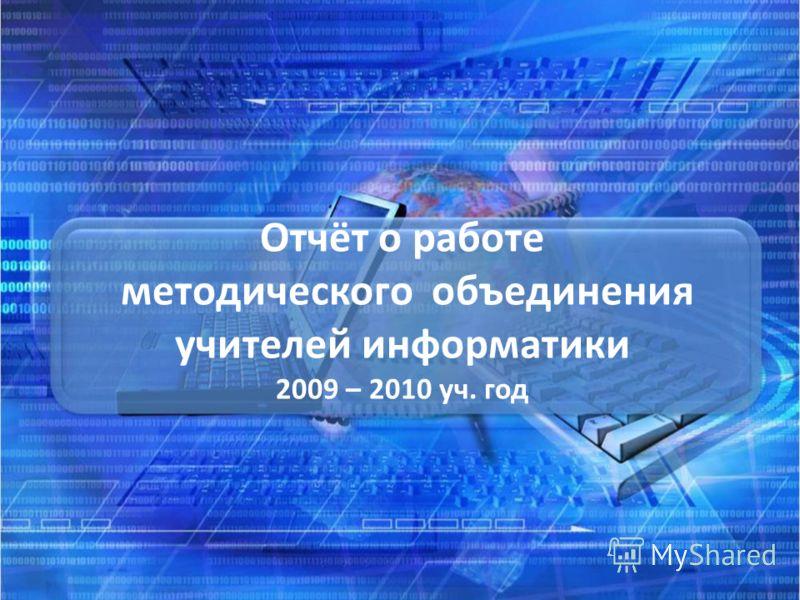 Отчёт о работе методического объединения учителей информатики 2009 – 2010 уч. год