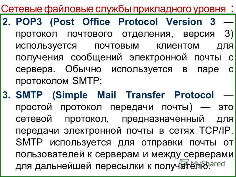 Сетевые файловые службы прикладного уровня : 2.POP3 (Post Office Protocol Version 3 протокол почтового отделения, версия 3) используется почтовым клиентом для получения сообщений электронной почты с сервера. Обычно используется в паре с протоколом SM