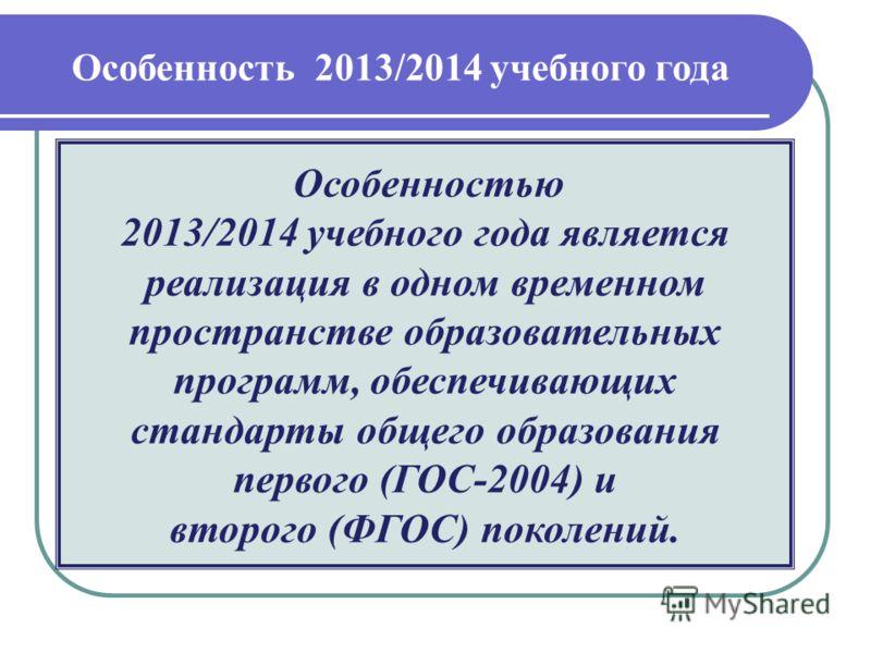 Особенностью 2013/2014 учебного года является реализация в одном временном пространстве образовательных программ, обеспечивающих стандарты общего образования первого (ГОС-2004) и второго (ФГОС) поколений. Особенность 2013/2014 учебного года