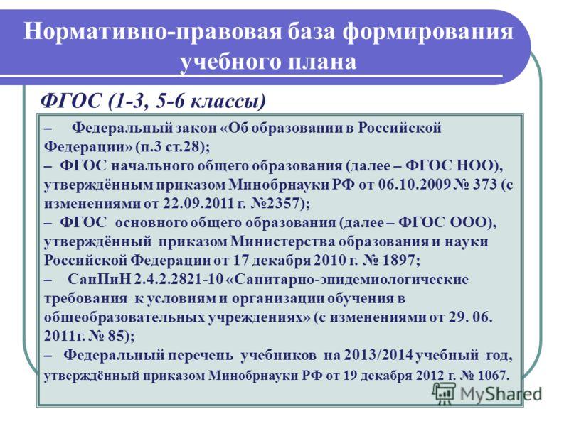 Нормативно-правовая база формирования учебного плана ФГОС (1-3, 5-6 классы) – Федеральный закон «Об образовании в Российской Федерации» (п.3 ст.28); – ФГОС начального общего образования (далее – ФГОС НОО), утверждённым приказом Минобрнауки РФ от 06.1