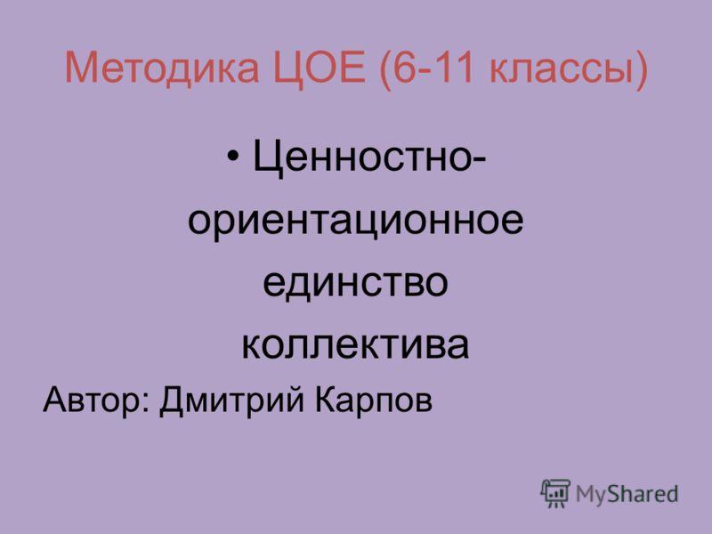 Методика ЦОЕ (6-11 классы) Ценностно- ориентационное единство коллектива Автор: Дмитрий Карпов