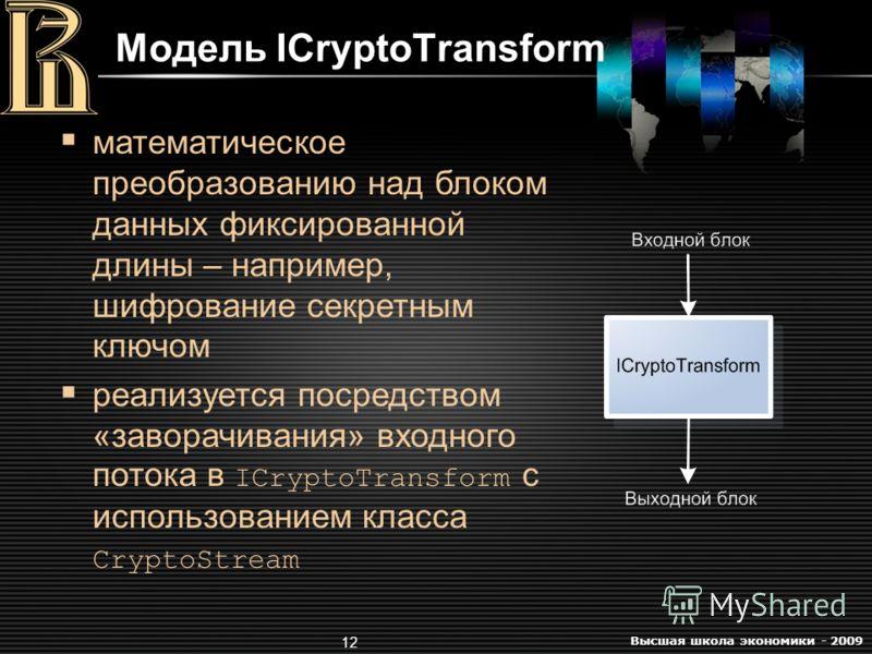 Высшая школа экономики - 2009 12 Модель ICryptoTransform математическое преобразованию над блоком данных фиксированной длины – например, шифрование секретным ключом реализуется посредством «заворачивания» входного потока в ICryptoTransform с использо