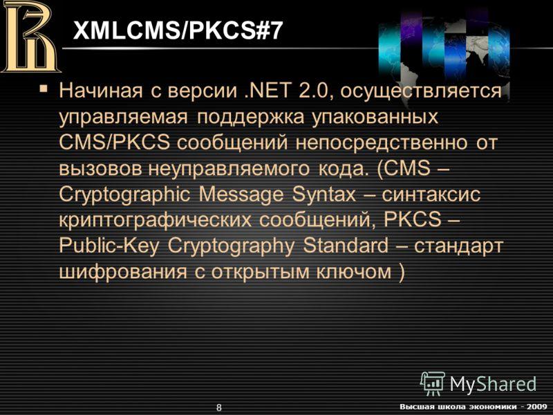 Высшая школа экономики - 2009 8 XMLCMS/PKCS#7 Начиная с версии.NET 2.0, осуществляется управляемая поддержка упакованных CMS/PKCS сообщений непосредственно от вызовов неуправляемого кода. (CMS – Cryptographic Message Syntax – синтаксис криптографичес