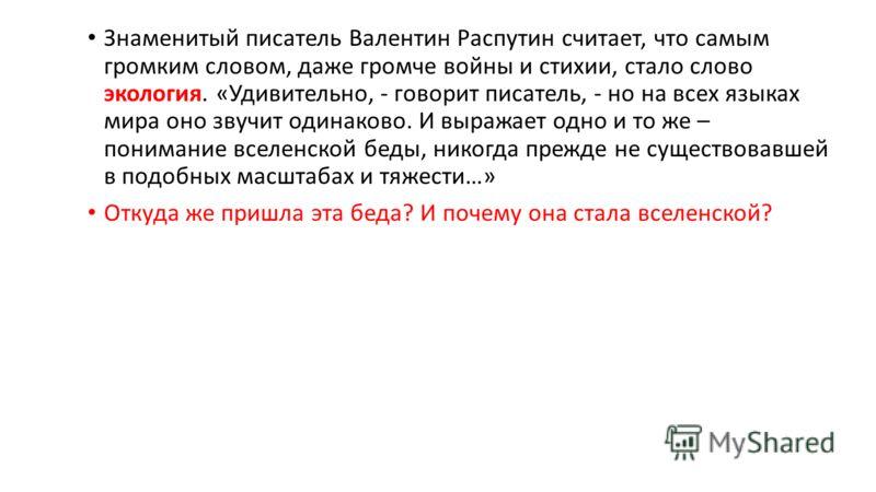 Знаменитый писатель Валентин Распутин считает, что самым громким словом, даже громче войны и стихии, стало слово экология. «Удивительно, - говорит писатель, - но на всех языках мира оно звучит одинаково. И выражает одно и то же – понимание вселенской