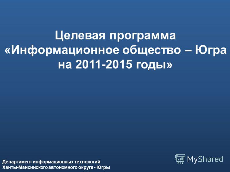 Департамент информационных технологий Ханты-Мансийского автономного округа – Югры Целевая программа «Информационное общество – Югра на 2011-2015 годы» Департамент информационных технологий Ханты-Мансийского автономного округа - Югры