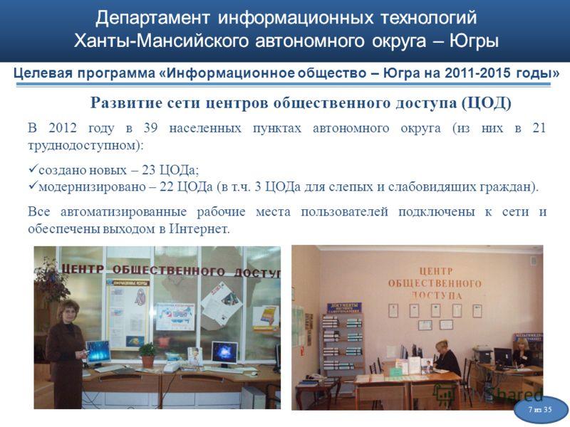 Департамент информационных технологий Ханты-Мансийского автономного округа – Югры Развитие сети центров общественного доступа (ЦОД) В 2012 году в 39 населенных пунктах автономного округа (из них в 21 труднодоступном): создано новых – 23 ЦОДа; модерни