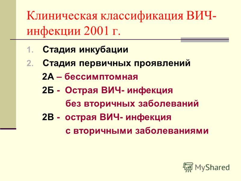 Клиническая классификация ВИЧ- инфекции 2001 г. 1. Стадия инкубации 2. Стадия первичных проявлений 2А – бессимптомная 2Б - Острая ВИЧ- инфекция без вторичных заболеваний 2В - острая ВИЧ- инфекция с вторичными заболеваниями