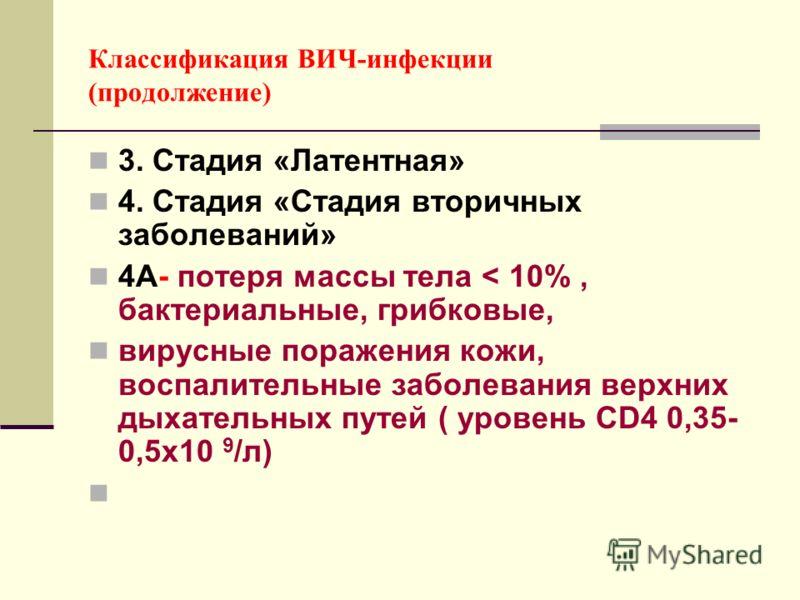Классификация ВИЧ-инфекции (продолжение) 3. Стадия «Латентная» 4. Стадия «Стадия вторичных заболеваний» 4А- потеря массы тела < 10%, бактериальные, грибковые, вирусные поражения кожи, воспалительные заболевания верхних дыхательных путей ( уровень CD4
