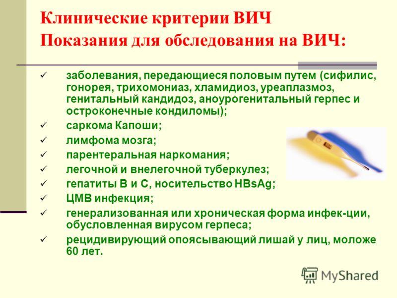 Клинические критерии ВИЧ Показания для обследования на ВИЧ: заболевания, передающиеся половым путем (сифилис, гонорея, трихомониаз, хламидиоз, уреаплазмоз, генитальный кандидоз, аноурогенитальный герпес и остроконечные кондиломы); саркома Капоши; лим