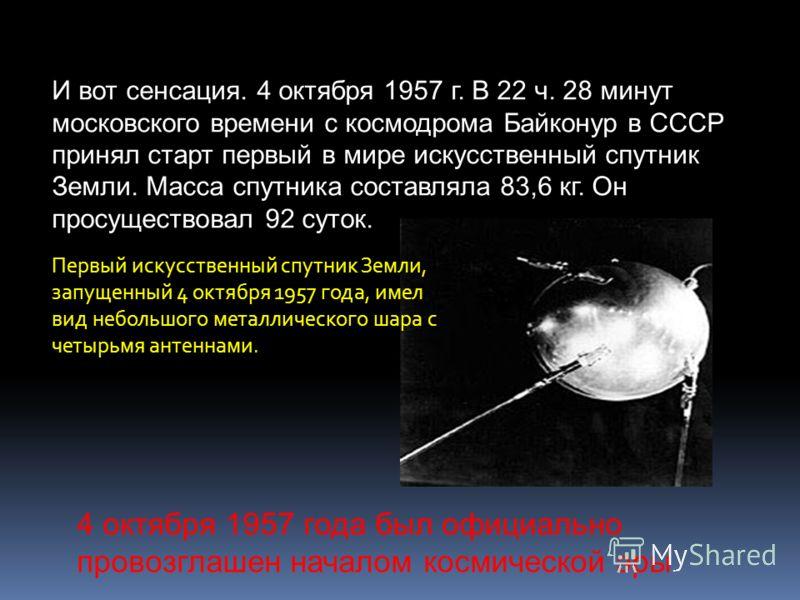И вот сенсация. 4 октября 1957 г. В 22 ч. 28 минут московского времени с космодрома Байконур в СССР принял старт первый в мире искусственный спутник Земли. Масса спутника составляла 83,6 кг. Он просуществовал 92 суток. Первый искусственный спутник Зе