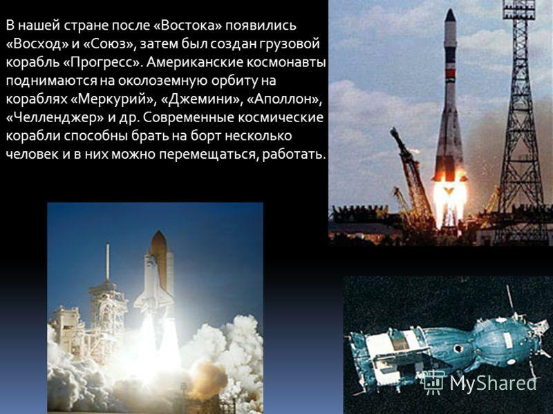 В нашей стране после «Востока» появились «Восход» и «Союз», затем был создан грузовой корабль «Прогресс». Американские космонавты поднимаются на околоземную орбиту на кораблях «Меркурий», «Джемини», «Аполлон», «Челленджер» и др. Современные космическ