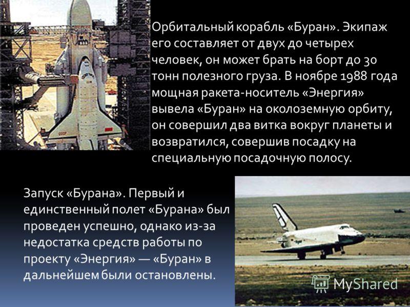 Орбитальный корабль «Буран». Экипаж его составляет от двух до четырех человек, он может брать на борт до 30 тонн полезного груза. В ноябре 1988 года мощная ракета-носитель «Энергия» вывела «Буран» на околоземную орбиту, он совершил два витка вокруг п