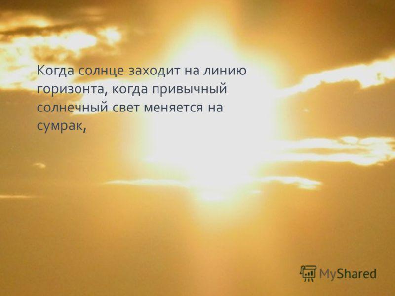 Когда солнце заходит на линию горизонта, когда привычный солнечный свет меняется на сумрак,