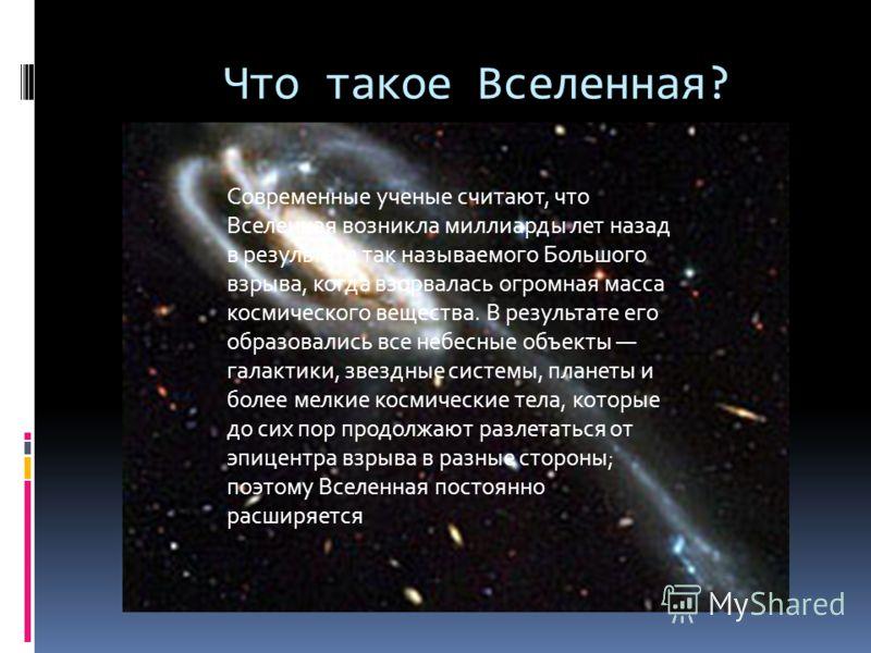 Что такое Вселенная? Современные ученые считают, что Вселенная возникла миллиарды лет назад в результате так называемого Большого взрыва, когда взорвалась огромная масса космического вещества. В результате его образовались все небесные объекты галакт