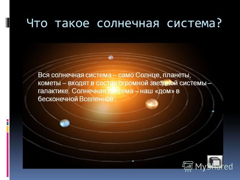 Что такое солнечная система? Вся солнечная система – само Солнце, планеты, кометы – входят в состав огромной звездной системы – галактике. Солнечная система – наш «дом» в бесконечной Вселенной