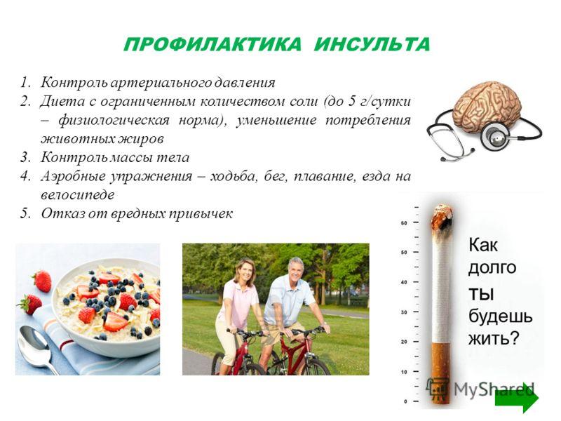 ПРОФИЛАКТИКА ИНСУЛЬТА 1.Контроль артериального давления 2.Диета с ограниченным количеством соли (до 5 г/сутки – физиологическая норма), уменьшение потребления животных жиров 3.Контроль массы тела 4.Аэробные упражнения – ходьба, бег, плавание, езда на