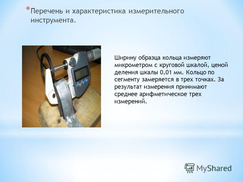 * Перечень и характеристика измерительного инструмента. Ширину образца кольца измеряют микрометром с круговой шкалой, ценой деления шкалы 0,01 мм. Кольцо по сегменту замеряется в трех точках. За результат измерения принимают среднее арифметическое тр