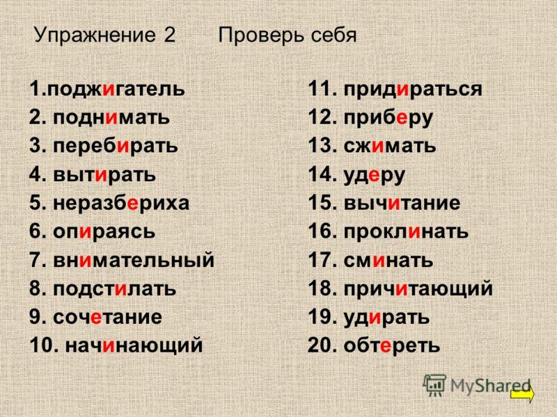 Упражнение 2 Проверь себя 1.поджигатель 11. придираться 2. поднимать12. приберу 3. перебирать13. сжимать 4. вытирать14. удеру 5. неразбериха15. вычитание 6. опираясь16. проклинать 7. внимательный17. сминать 8. подстилать18. причитающий 9. сочетание19