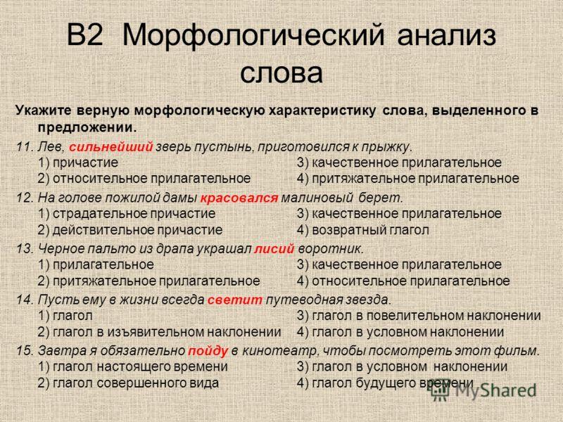 В2 Морфологический анализ слова Укажите верную морфологическую характеристику слова, выделенного в предложении. 11.Лев, сильнейший зверь пустынь, приготовился к прыжку. 1) причастие3) качественное прилагательное 2) относительное прилагательное4) прит