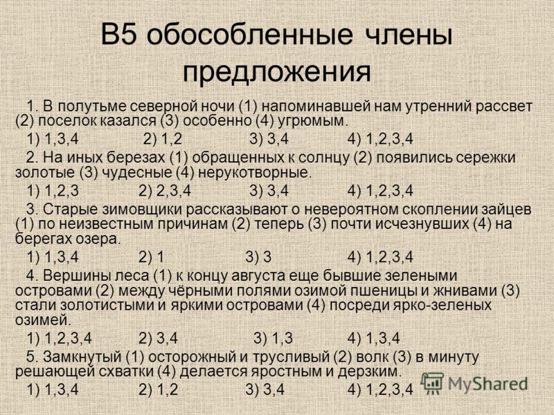 В5 обособленные члены предложения 1. В полутьме северной ночи (1) напоминавшей нам утренний рассвет (2) поселок казался (3) особенно (4) угрюмым. 1) 1,3,4 2) 1,2 3) 3,4 4) 1,2,3,4 2. На иных березах (1) обращенных к солнцу (2) появились сережки золот