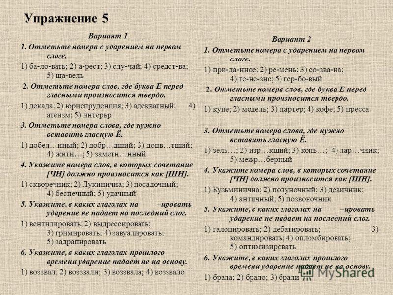 Упражнение 5 Вариант 1 1. Отметьте номера с ударением на первом слоге. 1) ба-ло-вать; 2) а-рест; 3) слу-чай; 4) средст-ва; 5) ща-вель 2. Отметьте номера слов, где буква Е перед гласными произносится твердо. 1) декада; 2) юриспруденция; 3) адекватный;