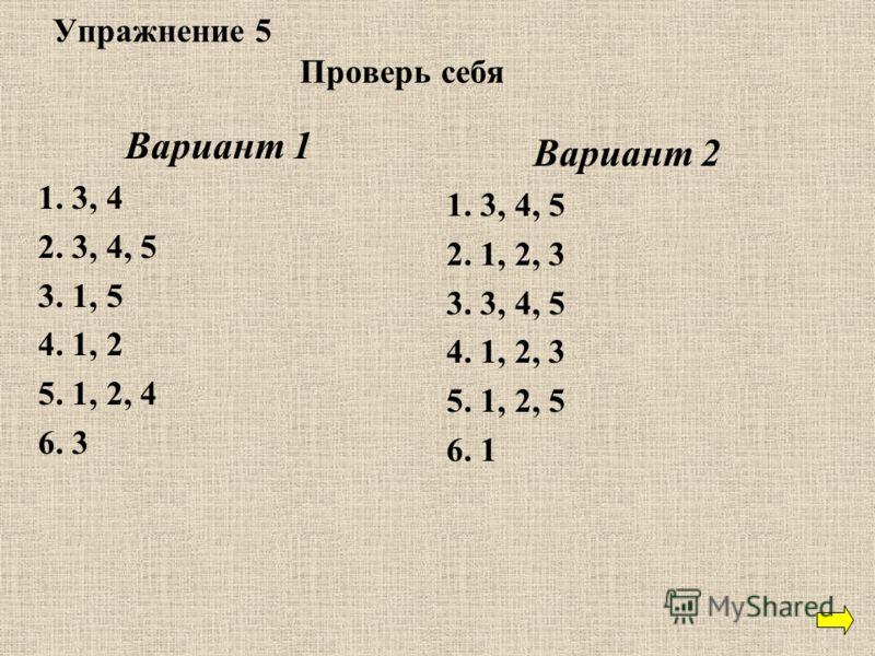 Упражнение 5 Проверь себя Вариант 1 1. 3, 4 2. 3, 4, 5 3. 1, 5 4. 1, 2 5. 1, 2, 4 6. 3 Вариант 2 1. 3, 4, 5 2. 1, 2, 3 3. 3, 4, 5 4. 1, 2, 3 5. 1, 2, 5 6. 1