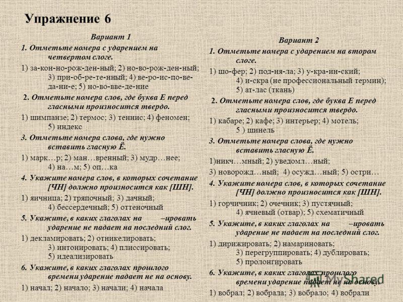 Упражнение 6 Вариант 1 1. Отметьте номера с ударением на четвертом слоге. 1) за-кон-но-рож-ден-ный; 2) но-во-рож-ден-ный; 3) при-об-ре-те-нный; 4) ве-ро-ис-по-ве- да-ни-е; 5) но-во-вве-де-ние 2. Отметьте номера слов, где буква Е перед гласными произн