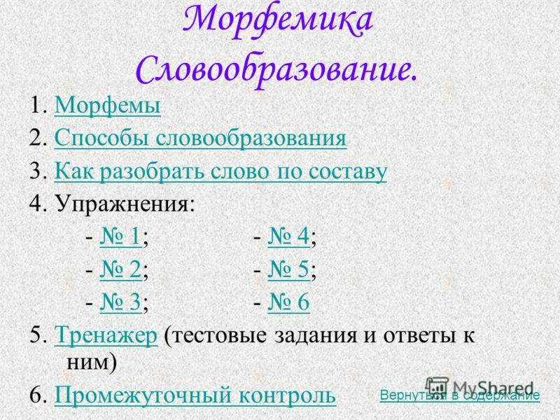 Морфемика Словообразование. 1. МорфемыМорфемы 2. Способы словообразованияСпособы словообразования 3. Как разобрать слово по составуКак разобрать слово по составу 4. Упражнения: - 1;- 4; 1 4 - 2;- 5; 2 5 - 3;- 6 3 6 5. Тренажер (тестовые задания и отв