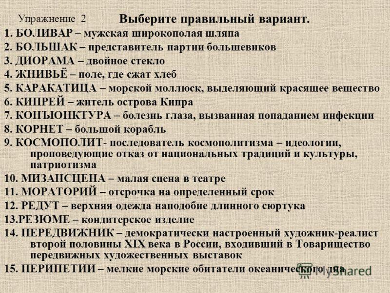 Выберите правильный вариант. 1. БОЛИВАР – мужская широкополая шляпа 2. БОЛЬШАК – представитель партии большевиков 3. ДИОРАМА – двойное стекло 4. ЖНИВЬЁ – поле, где сжат хлеб 5. КАРАКАТИЦА – морской моллюск, выделяющий красящее вещество 6. КИПРЕЙ – жи
